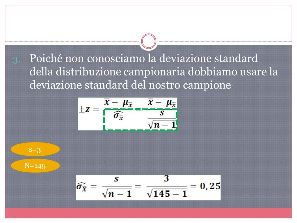Poiché non conosciamo la deviazione standard della distribuzione campionaria dobbiamo usare la deviazione standard del nostro campione