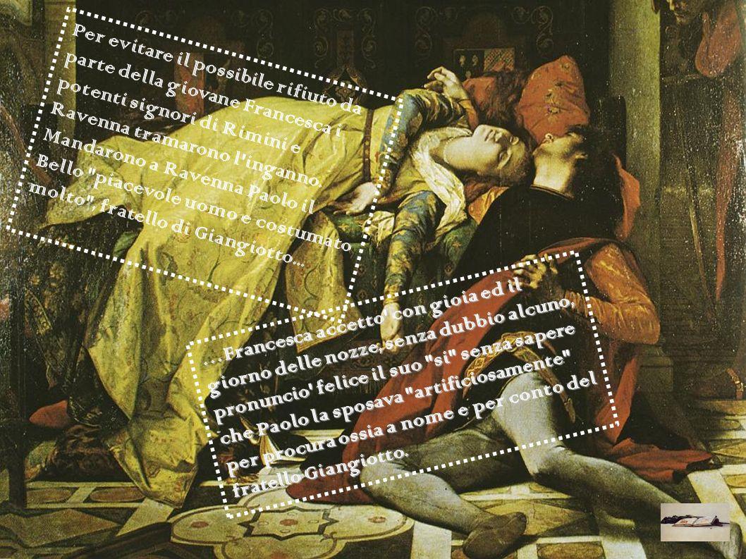 Per evitare il possibile rifiuto da parte della giovane Francesca i potenti signori di Rimini e Ravenna tramarono l inganno. Mandarono a Ravenna Paolo il Bello piacevole uomo e costumato molto , fratello di Giangiotto...