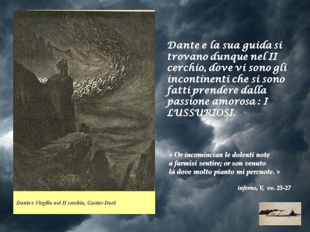 Dante e la sua guida si trovano dunque nel II cerchio, dove vi sono gli incontinenti che si sono fatti prendere dalla passione amorosa : I LUSSURIOSI.