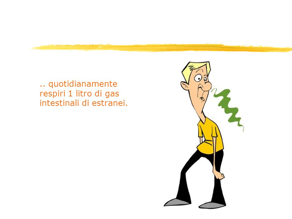 .. quotidianamente respiri 1 litro di gas intestinali di estranei.