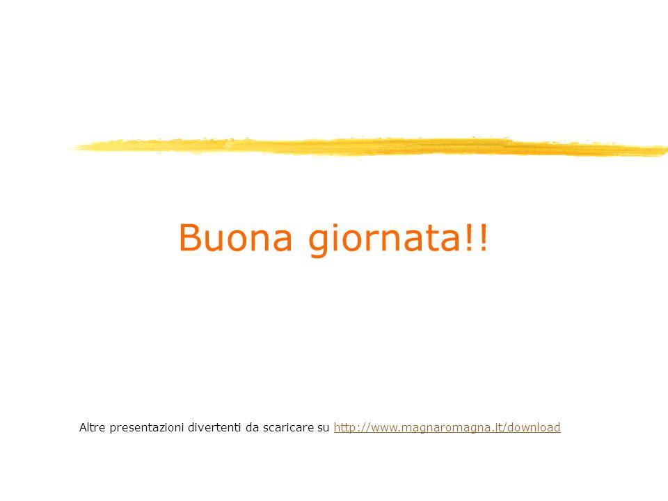 Buona giornata!! Altre presentazioni divertenti da scaricare su http://www.magnaromagna.it/download