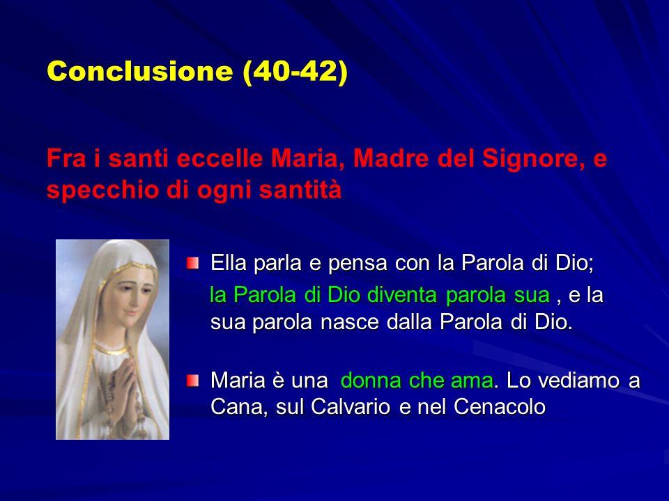 Conclusione (40-42) Fra i santi eccelle Maria, Madre del Signore, e specchio di ogni santità. Ella parla e pensa con la Parola di Dio;
