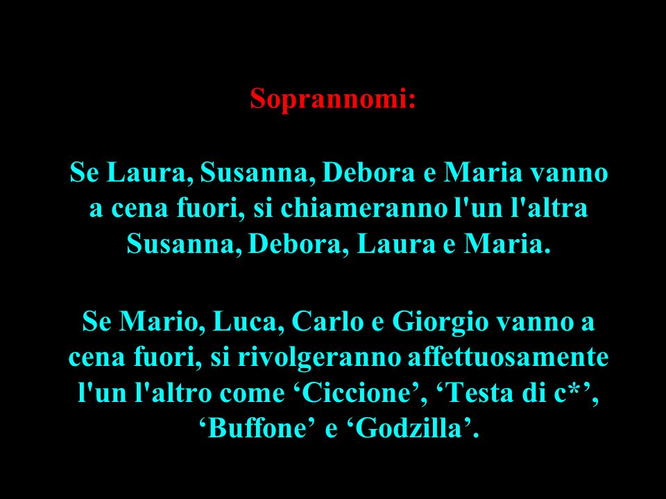 Soprannomi:Se Laura, Susanna, Debora e Maria vanno a cena fuori, si chiameranno l un l altra Susanna, Debora, Laura e Maria.