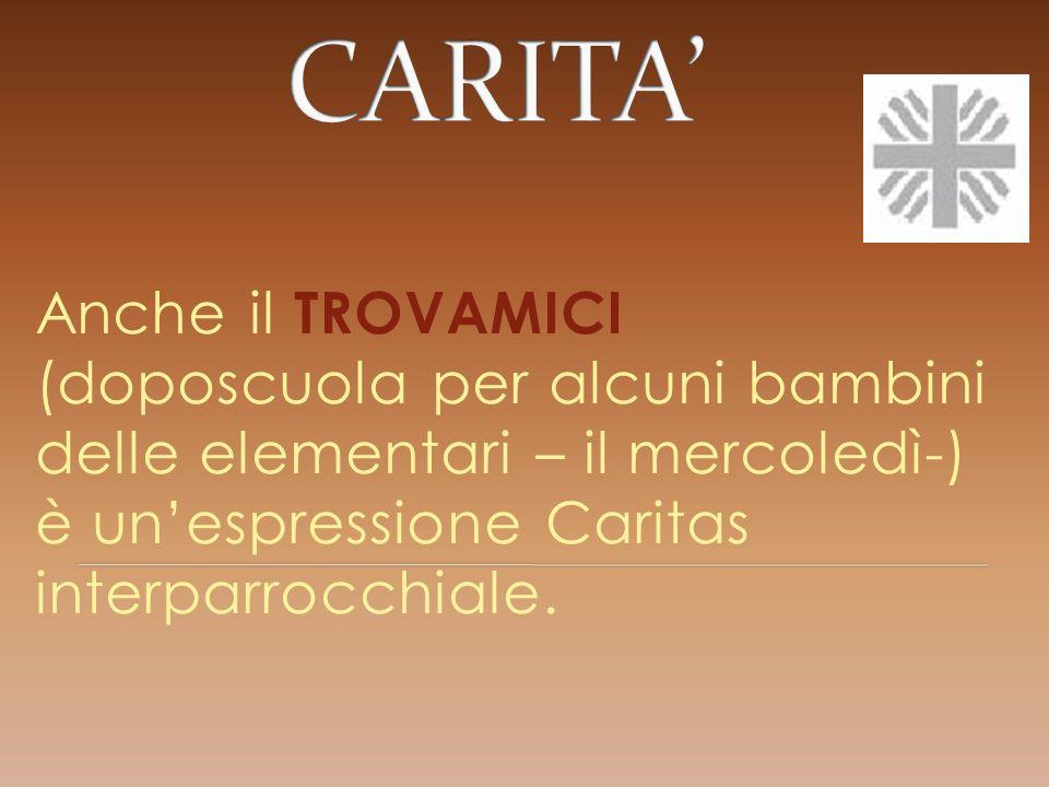 CARITA' Anche il TROVAMICI (doposcuola per alcuni bambini delle elementari – il mercoledì-) è un'espressione Caritas interparrocchiale.