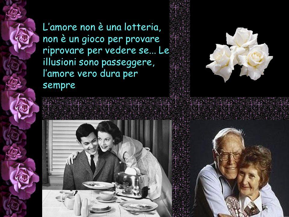 L'amore non è una lotteria, non è un gioco per provare riprovare per vedere se...