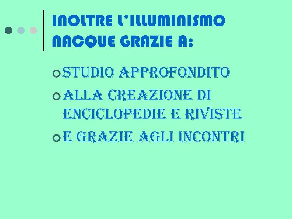 INOLTRE L'ILLUMINISMO NACQUE GRAZIE A: