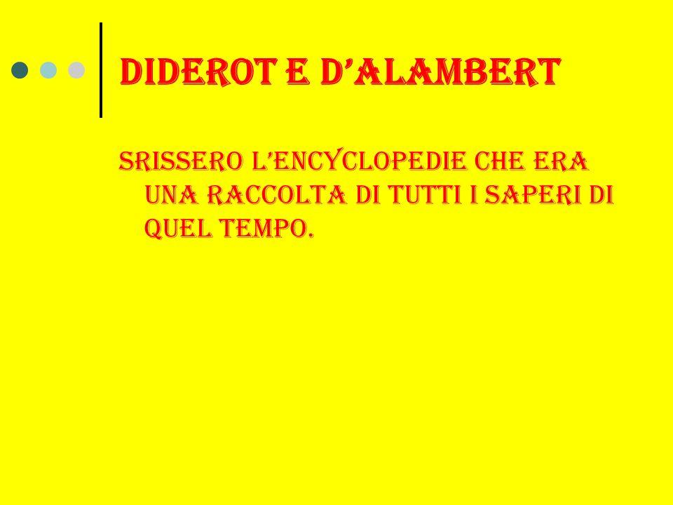 Diderot e d'alambert Srissero l'encyclopedie che era una raccolta di tutti i saperi di quel tempo.