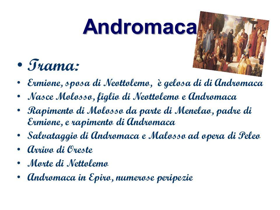 Andromaca Trama: Ermione, sposa di Neottolemo, è gelosa di di Andromaca. Nasce Molosso, figlio di Neottolemo e Andromaca.