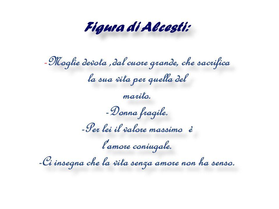 Figura di Alcesti: -Moglie devota ,dal cuore grande, che sacrifica