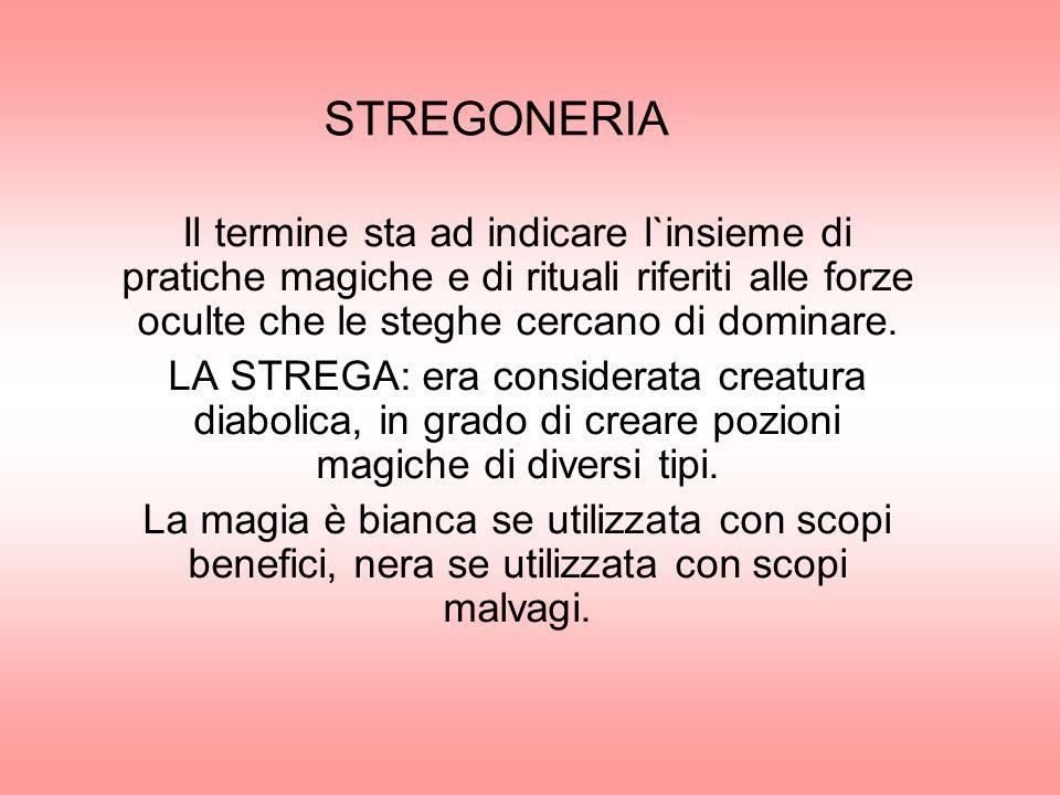 STREGONERIA Il termine sta ad indicare l`insieme di pratiche magiche e di rituali riferiti alle forze oculte che le steghe cercano di dominare.