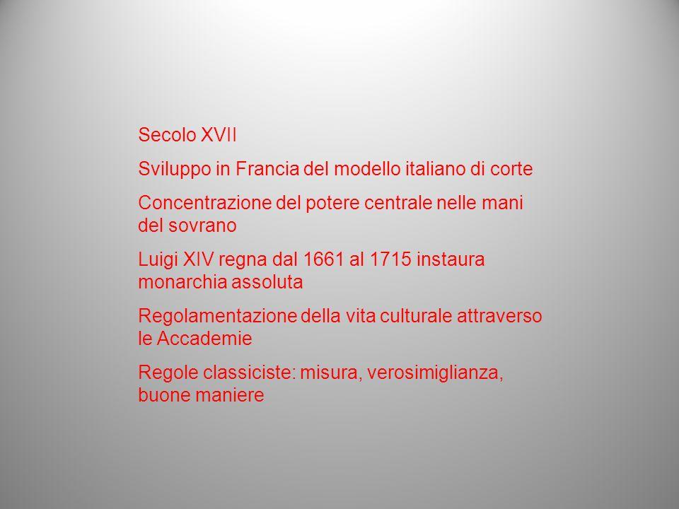 Secolo XVII Sviluppo in Francia del modello italiano di corte. Concentrazione del potere centrale nelle mani del sovrano.