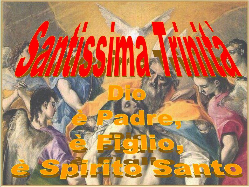Santissima Trinità Dio è Padre, è Figlio, è Spirito Santo