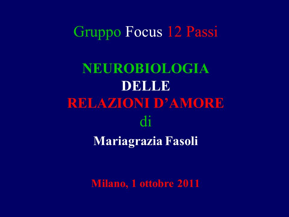 Gruppo Focus 12 Passi NEUROBIOLOGIA DELLE RELAZIONI D'AMORE di Mariagrazia Fasoli Milano, 1 ottobre 2011