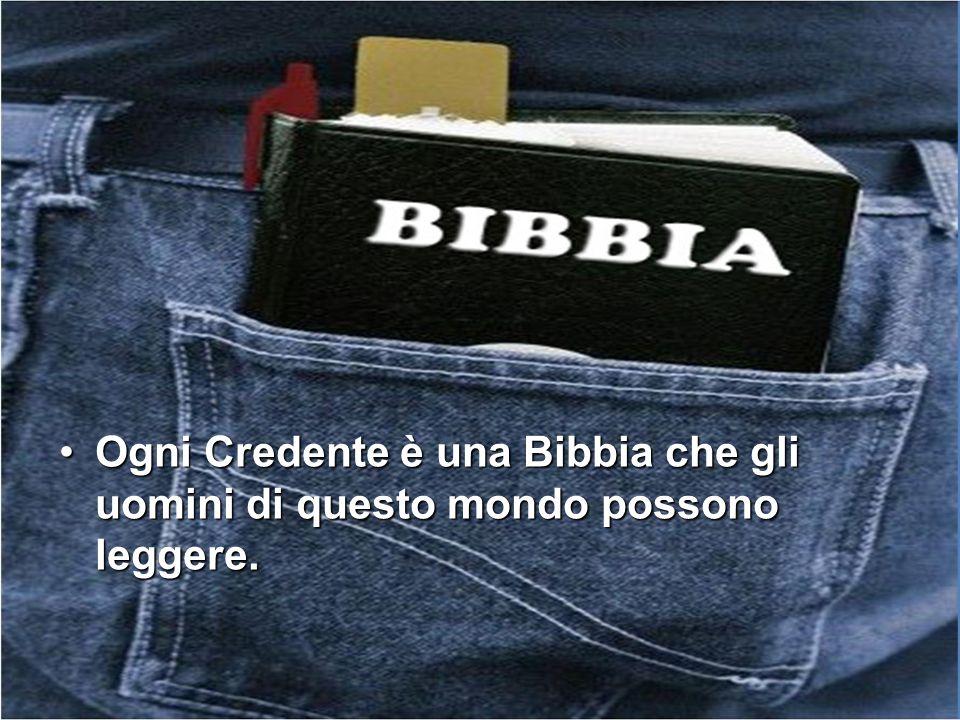 Ogni Credente è una Bibbia che gli uomini di questo mondo possono leggere.