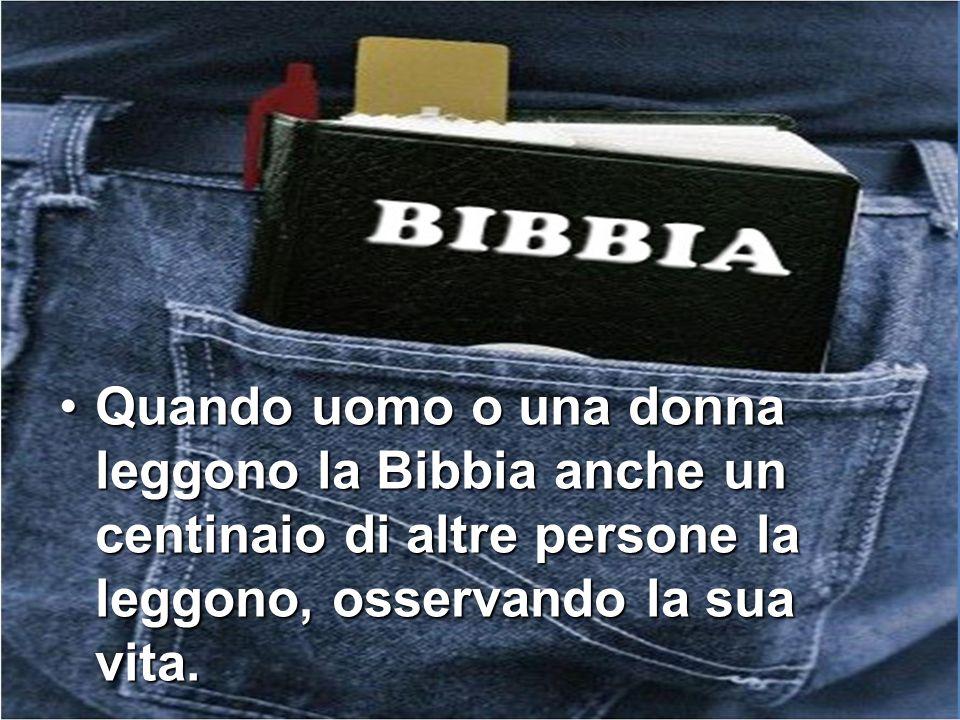 Quando uomo o una donna leggono la Bibbia anche un centinaio di altre persone la leggono, osservando la sua vita.