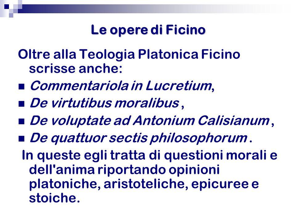 Le opere di FicinoOltre alla Teologia Platonica Ficino scrisse anche: Commentariola in Lucretium, De virtutibus moralibus ,