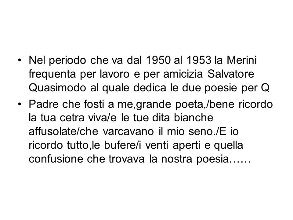 Nel periodo che va dal 1950 al 1953 la Merini frequenta per lavoro e per amicizia Salvatore Quasimodo al quale dedica le due poesie per Q