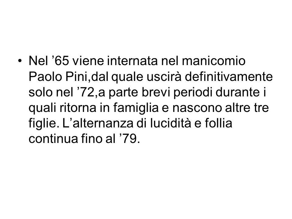 Nel '65 viene internata nel manicomio Paolo Pini,dal quale uscirà definitivamente solo nel '72,a parte brevi periodi durante i quali ritorna in famiglia e nascono altre tre figlie.