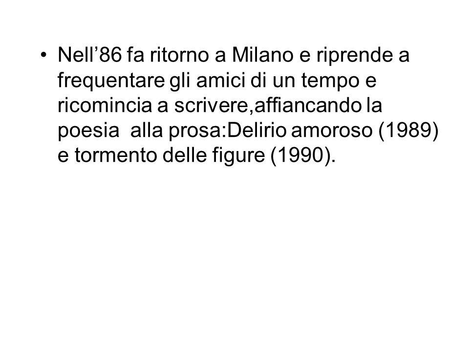 Nell'86 fa ritorno a Milano e riprende a frequentare gli amici di un tempo e ricomincia a scrivere,affiancando la poesia alla prosa:Delirio amoroso (1989) e tormento delle figure (1990).