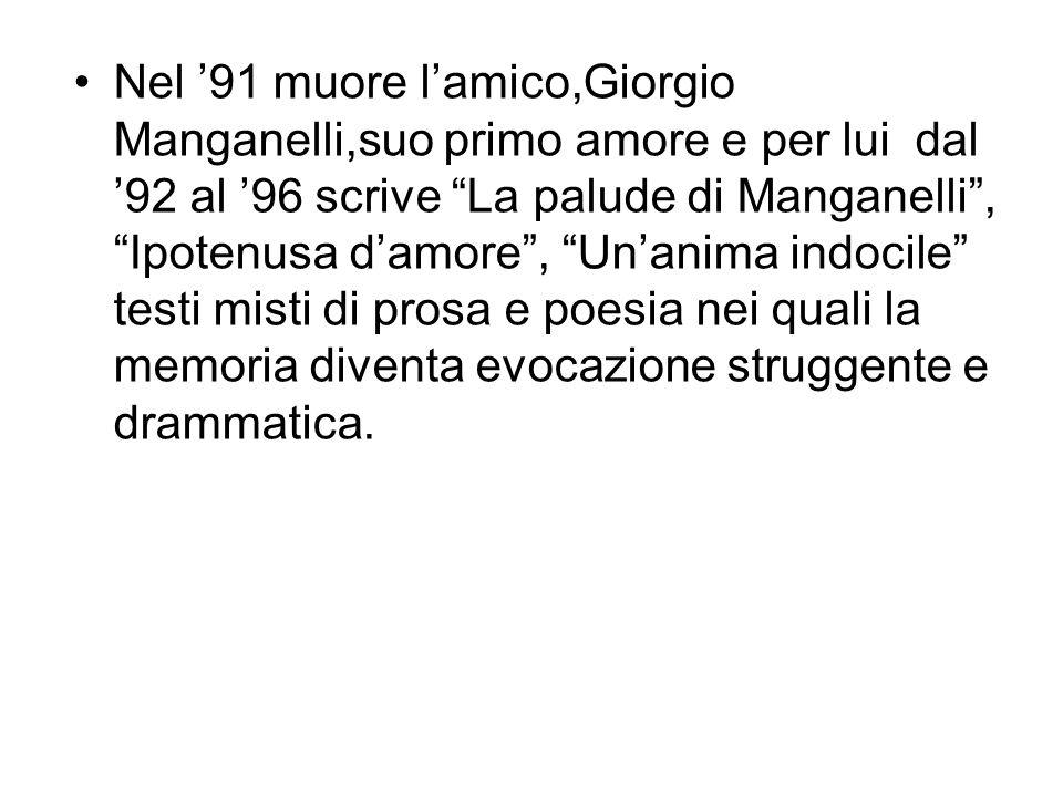 Nel '91 muore l'amico,Giorgio Manganelli,suo primo amore e per lui dal '92 al '96 scrive La palude di Manganelli , Ipotenusa d'amore , Un'anima indocile testi misti di prosa e poesia nei quali la memoria diventa evocazione struggente e drammatica.