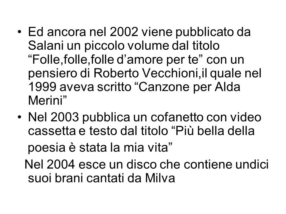 Ed ancora nel 2002 viene pubblicato da Salani un piccolo volume dal titolo Folle,folle,folle d'amore per te con un pensiero di Roberto Vecchioni,il quale nel 1999 aveva scritto Canzone per Alda Merini