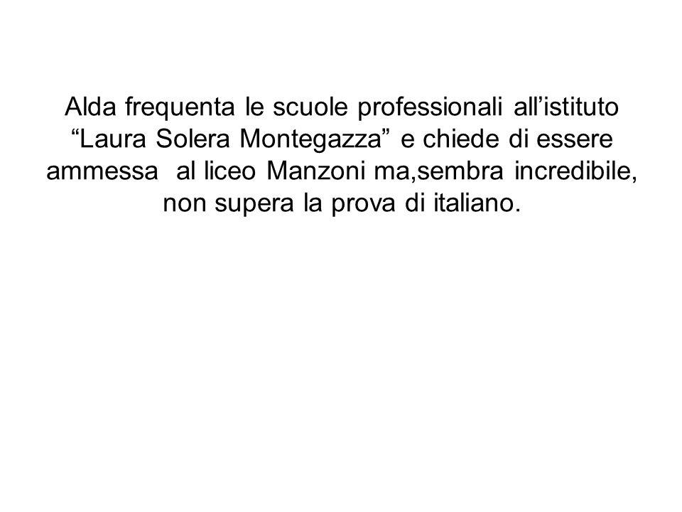Alda frequenta le scuole professionali all'istituto Laura Solera Montegazza e chiede di essere ammessa al liceo Manzoni ma,sembra incredibile, non supera la prova di italiano.