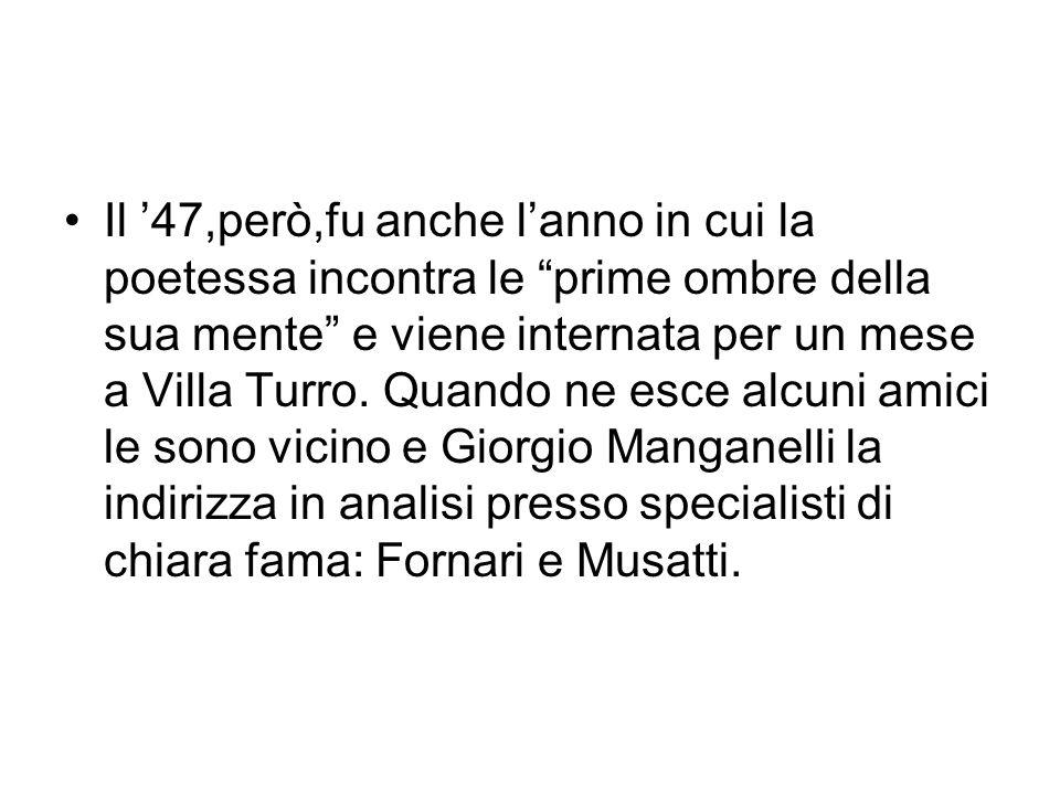 Il '47,però,fu anche l'anno in cui la poetessa incontra le prime ombre della sua mente e viene internata per un mese a Villa Turro.