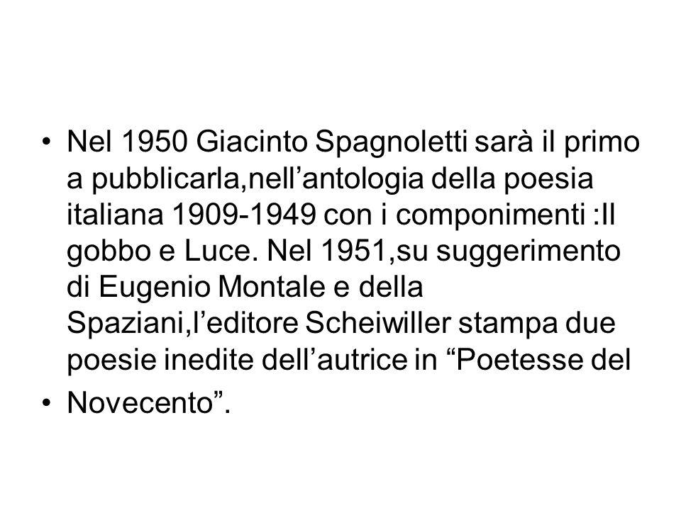Nel 1950 Giacinto Spagnoletti sarà il primo a pubblicarla,nell'antologia della poesia italiana 1909-1949 con i componimenti :Il gobbo e Luce. Nel 1951,su suggerimento di Eugenio Montale e della Spaziani,l'editore Scheiwiller stampa due poesie inedite dell'autrice in Poetesse del