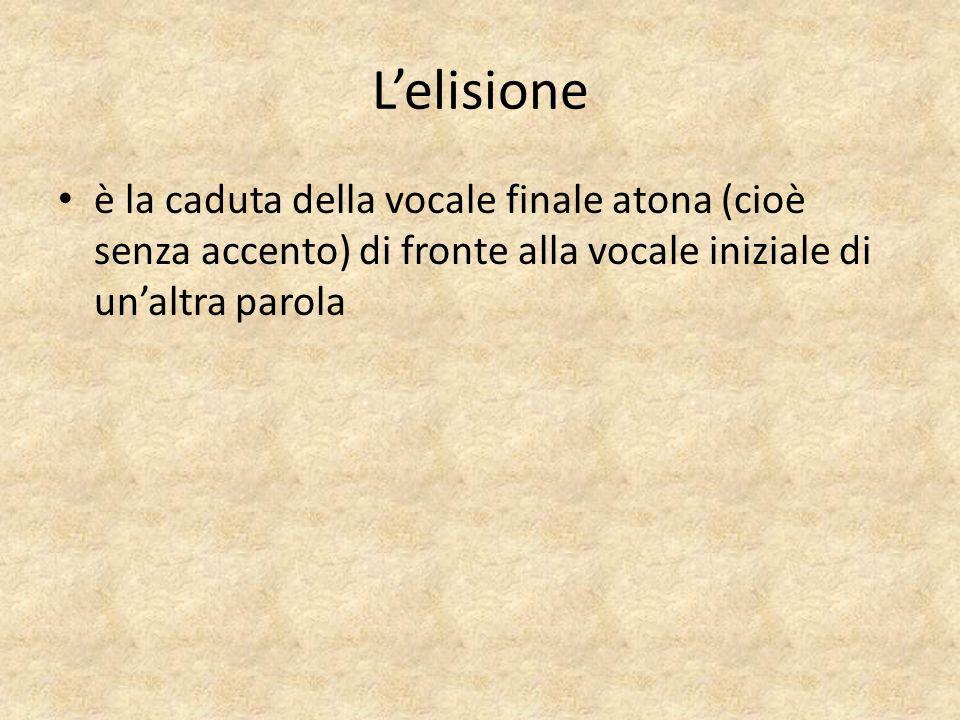 L'elisione è la caduta della vocale finale atona (cioè senza accento) di fronte alla vocale iniziale di un'altra parola.