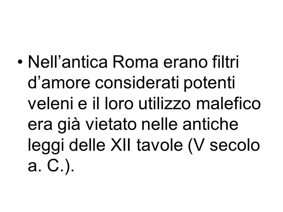 Nell'antica Roma erano filtri d'amore considerati potenti veleni e il loro utilizzo malefico era già vietato nelle antiche leggi delle XII tavole (V secolo a.