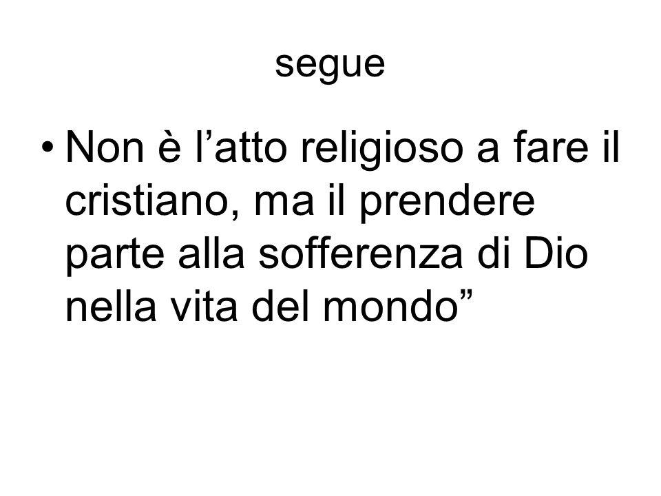 segue Non è l'atto religioso a fare il cristiano, ma il prendere parte alla sofferenza di Dio nella vita del mondo