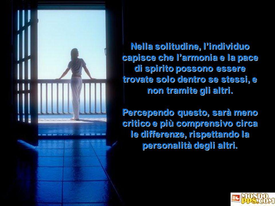 Nella solitudine, l'individuo capisce che l'armonia e la pace