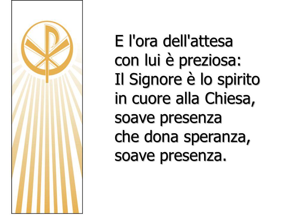 E l ora dell attesacon lui è preziosa: Il Signore è lo spirito in cuore alla Chiesa, soave presenza.