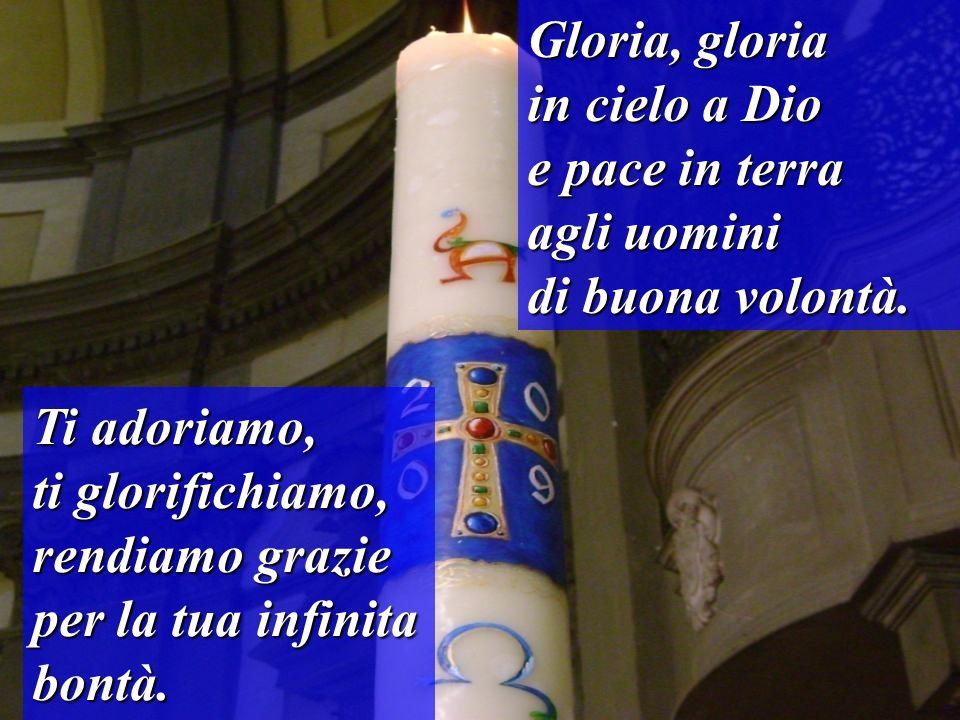 Gloria, gloriain cielo a Dio. e pace in terra. agli uomini. di buona volontà. Ti adoriamo,