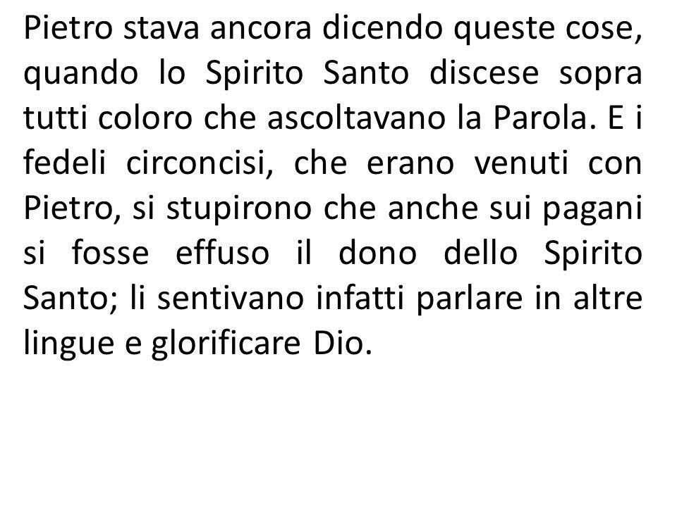 Pietro stava ancora dicendo queste cose, quando lo Spirito Santo discese sopra tutti coloro che ascoltavano la Parola.