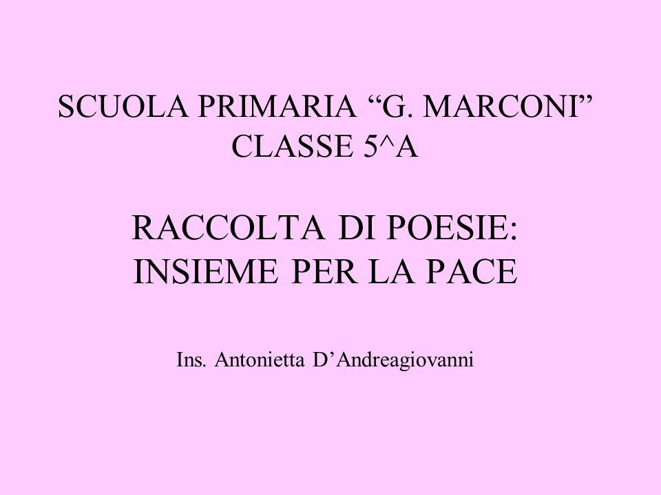 SCUOLA PRIMARIA G. MARCONI CLASSE 5^A RACCOLTA DI POESIE: INSIEME PER LA PACE Ins.