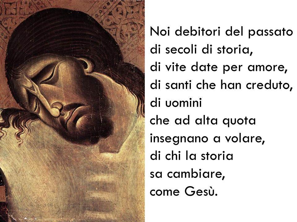 Noi debitori del passato di secoli di storia, di vite date per amore, di santi che han creduto, di uomini