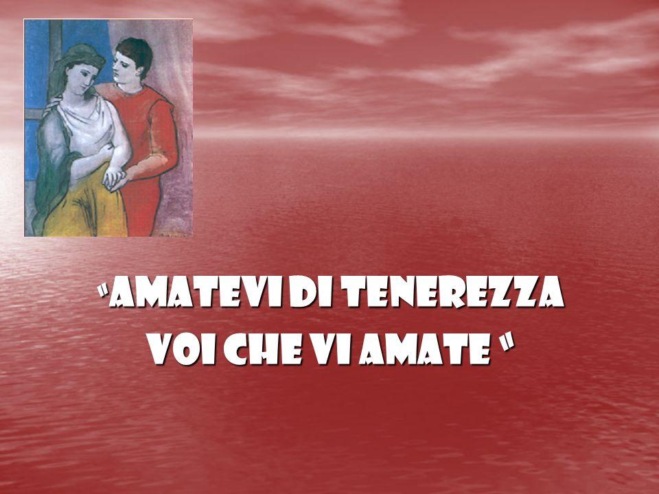 AMATEVI DI TENEREZZA VOI CHE VI AMATE