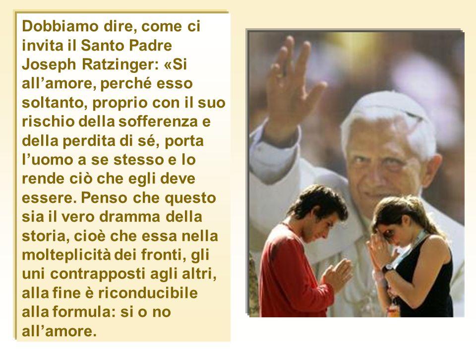 Dobbiamo dire, come ci invita il Santo Padre Joseph Ratzinger: «Si all'amore, perché esso soltanto, proprio con il suo rischio della sofferenza e della perdita di sé, porta l'uomo a se stesso e lo rende ciò che egli deve essere.