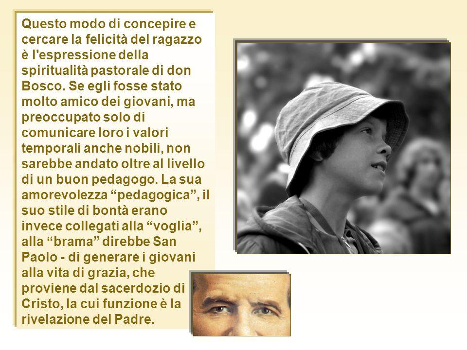 Questo modo di concepire e cercare la felicità del ragazzo è l espressione della spiritualità pastorale di don Bosco.
