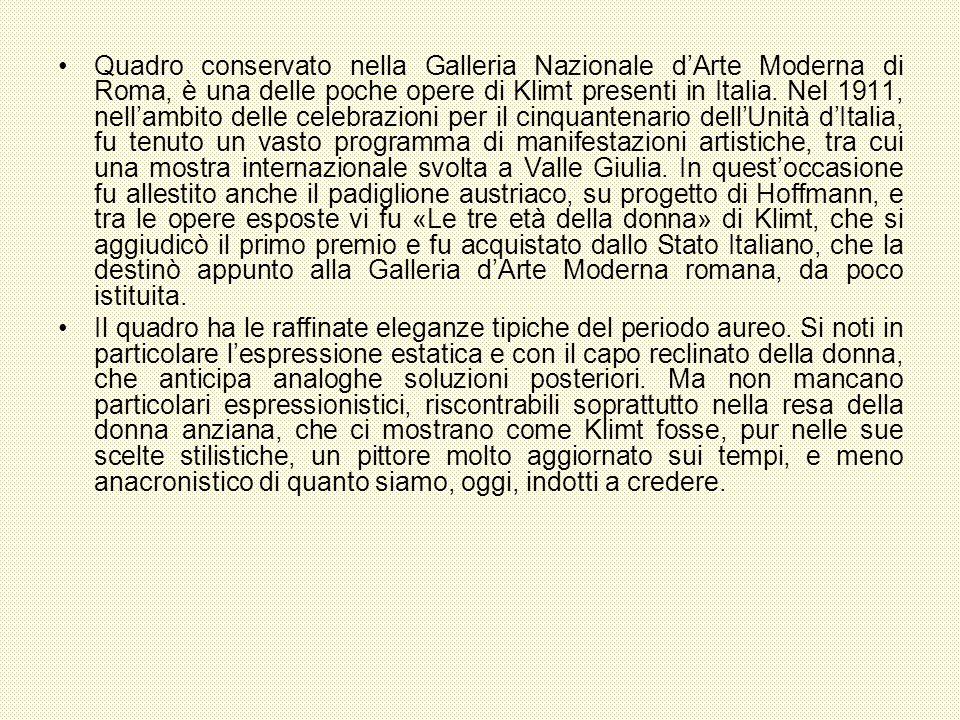 Quadro conservato nella Galleria Nazionale d'Arte Moderna di Roma, è una delle poche opere di Klimt presenti in Italia. Nel 1911, nell'ambito delle celebrazioni per il cinquantenario dell'Unità d'Italia, fu tenuto un vasto programma di manifestazioni artistiche, tra cui una mostra internazionale svolta a Valle Giulia. In quest'occasione fu allestito anche il padiglione austriaco, su progetto di Hoffmann, e tra le opere esposte vi fu «Le tre età della donna» di Klimt, che si aggiudicò il primo premio e fu acquistato dallo Stato Italiano, che la destinò appunto alla Galleria d'Arte Moderna romana, da poco istituita.