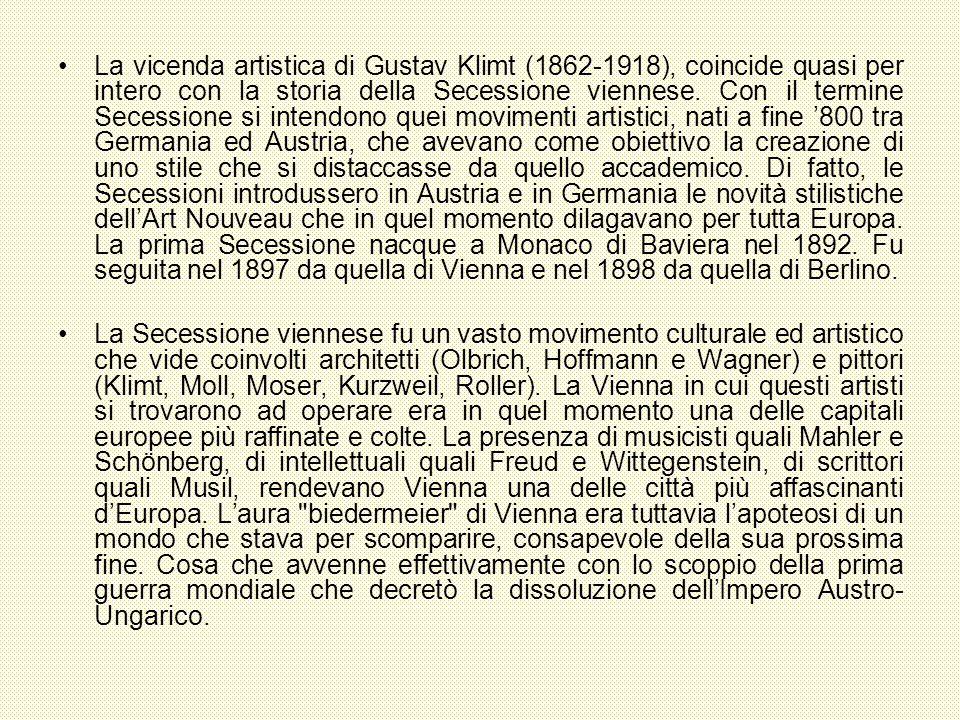 La vicenda artistica di Gustav Klimt (1862-1918), coincide quasi per intero con la storia della Secessione viennese. Con il termine Secessione si intendono quei movimenti artistici, nati a fine '800 tra Germania ed Austria, che avevano come obiettivo la creazione di uno stile che si distaccasse da quello accademico. Di fatto, le Secessioni introdussero in Austria e in Germania le novità stilistiche dell'Art Nouveau che in quel momento dilagavano per tutta Europa. La prima Secessione nacque a Monaco di Baviera nel 1892. Fu seguita nel 1897 da quella di Vienna e nel 1898 da quella di Berlino.