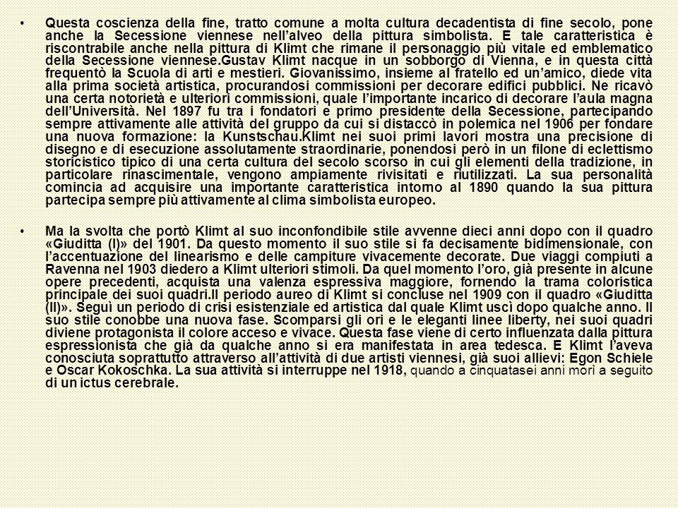 Questa coscienza della fine, tratto comune a molta cultura decadentista di fine secolo, pone anche la Secessione viennese nell'alveo della pittura simbolista. E tale caratteristica è riscontrabile anche nella pittura di Klimt che rimane il personaggio più vitale ed emblematico della Secessione viennese.Gustav Klimt nacque in un sobborgo di Vienna, e in questa città frequentò la Scuola di arti e mestieri. Giovanissimo, insieme al fratello ed un'amico, diede vita alla prima società artistica, procurandosi commissioni per decorare edifici pubblici. Ne ricavò una certa notorietà e ulteriori commissioni, quale l'importante incarico di decorare l'aula magna dell'Università. Nel 1897 fu tra i fondatori e primo presidente della Secessione, partecipando sempre attivamente alle attività del gruppo da cui si distaccò in polemica nel 1906 per fondare una nuova formazione: la Kunstschau.Klimt nei suoi primi lavori mostra una precisione di disegno e di esecuzione assolutamente straordinarie, ponendosi però in un filone di eclettismo storicistico tipico di una certa cultura del secolo scorso in cui gli elementi della tradizione, in particolare rinascimentale, vengono ampiamente rivisitati e riutilizzati. La sua personalità comincia ad acquisire una importante caratteristica intorno al 1890 quando la sua pittura partecipa sempre più attivamente al clima simbolista europeo.