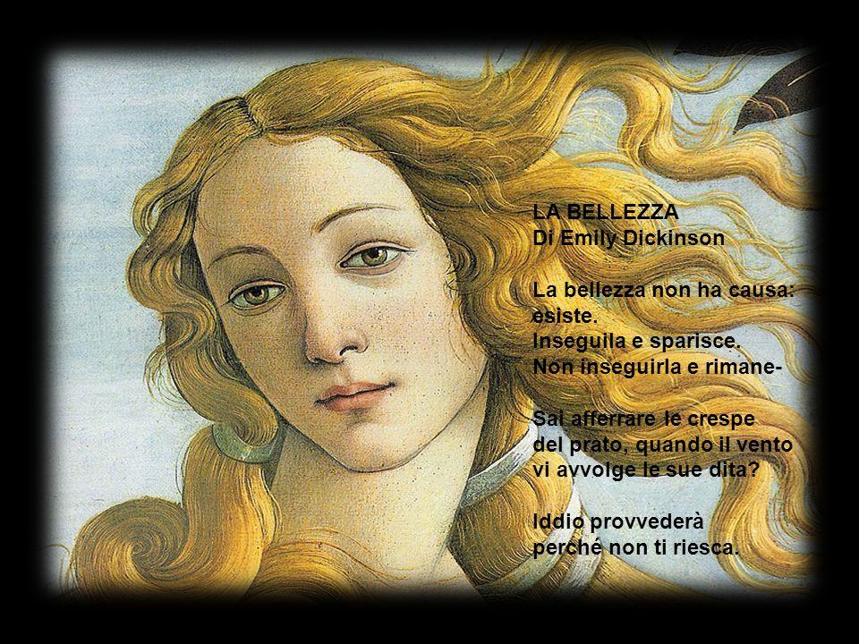 LA BELLEZZA Di Emily Dickinson. La bellezza non ha causa: esiste. Inseguila e sparisce. Non inseguirla e rimane-