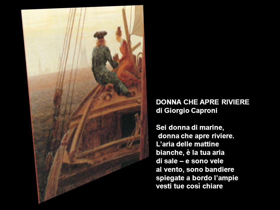 DONNA CHE APRE RIVIERE di Giorgio Caproni. Sei donna di marine, donna che apre riviere. L'aria delle mattine.