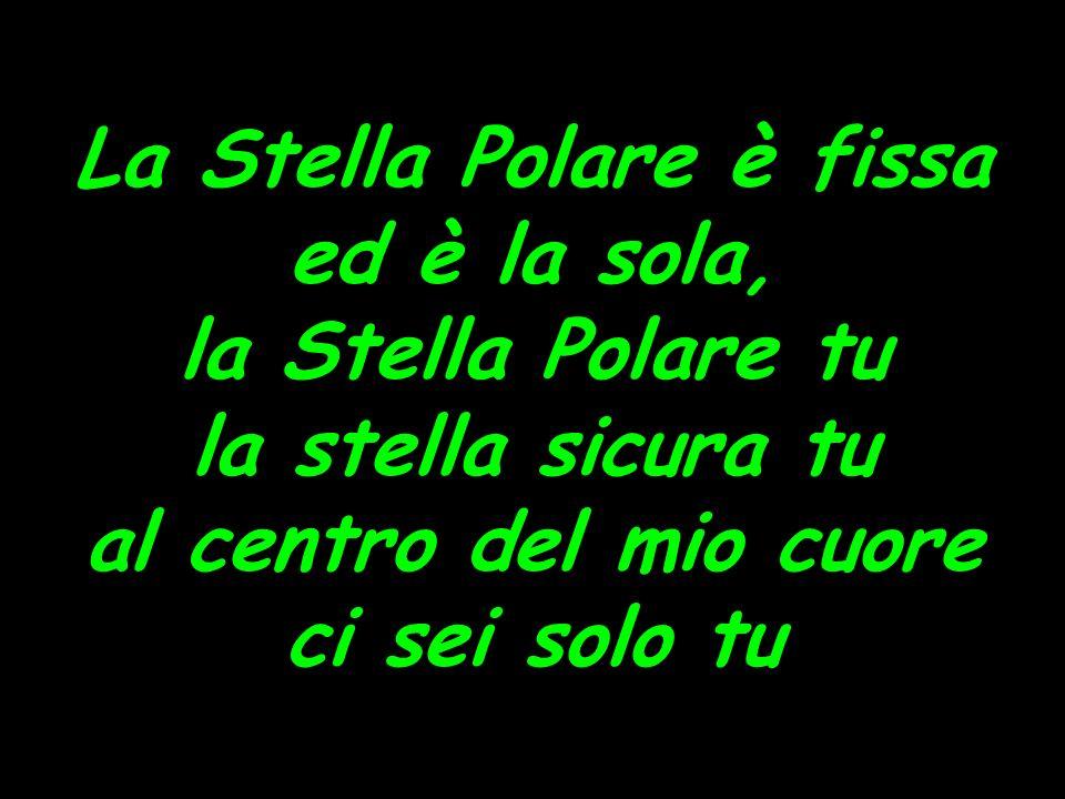 La Stella Polare è fissa ed è la sola, la Stella Polare tu la stella sicura tu al centro del mio cuore ci sei solo tu