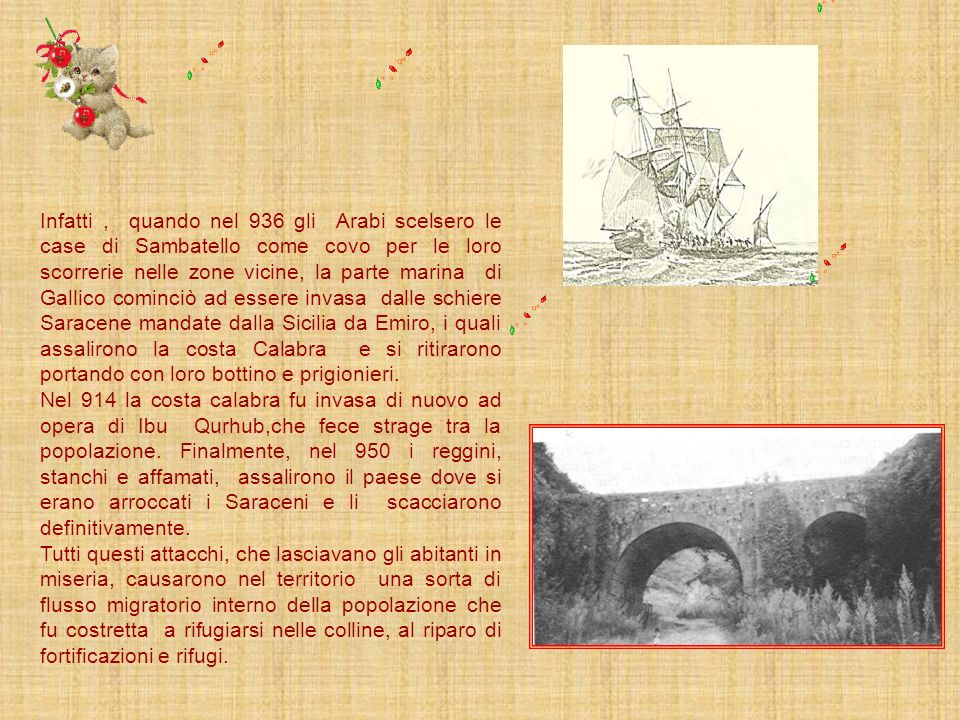 Infatti , quando nel 936 gli Arabi scelsero le case di Sambatello come covo per le loro scorrerie nelle zone vicine, la parte marina di Gallico cominciò ad essere invasa dalle schiere Saracene mandate dalla Sicilia da Emiro, i quali assalirono la costa Calabra e si ritirarono portando con loro bottino e prigionieri.