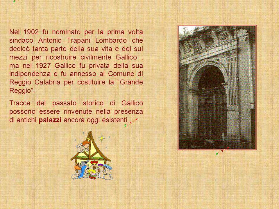 Nel 1902 fu nominato per la prima volta sindaco Antonio Trapani Lombardo che dedicò tanta parte della sua vita e dei sui mezzi per ricostruire civilmente Gallico , ma nel 1927 Gallico fu privata della sua indipendenza e fu annesso al Comune di Reggio Calabria per costituire la Grande Reggio .