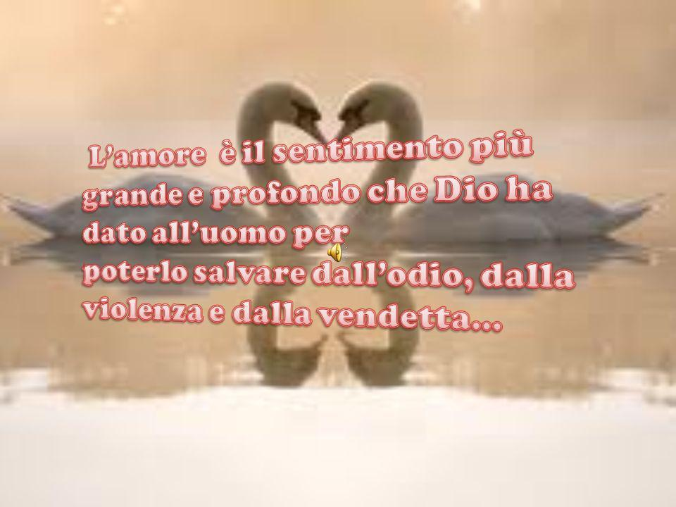 L'amore è il sentimento più grande e profondo che Dio ha dato all'uomo per poterlo salvare dall'odio, dalla violenza e dalla vendetta...