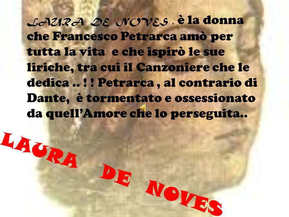 LAURA DE NOVES , è la donna che Francesco Petrarca amò per tutta la vita e che ispirò le sue liriche, tra cui il Canzoniere che le dedica .. ! ! Petrarca , al contrario di Dante, è tormentato e ossessionato da quell'Amore che lo perseguita..